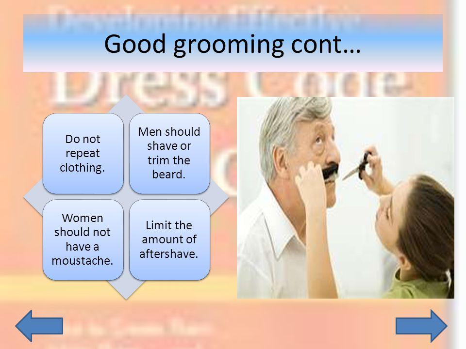 Good grooming cont… Do not repeat clothing. Men should shave or trim the beard. Women should not have a moustache. Limit the amount of aftershave.