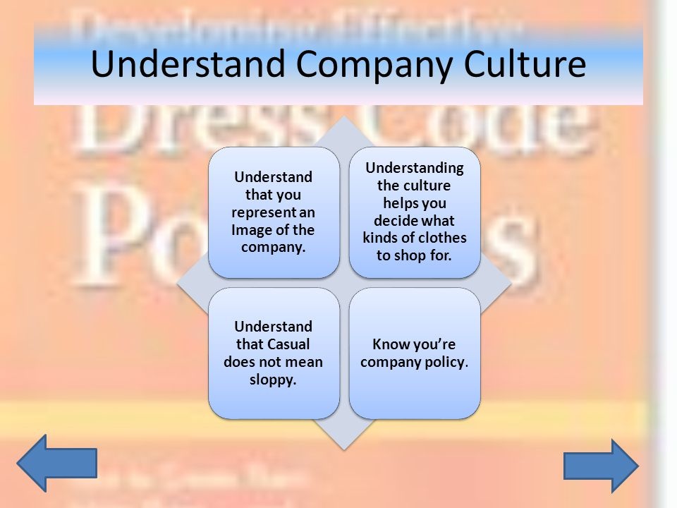 Understand Company Culture Understand that you represent an Image of the company. Understanding the culture helps you decide what kinds of clothes to