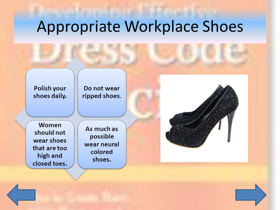 Polish your shoes daily. Do not wear ripped shoes. Women should not wear shoes that are too high and closed toes. As much as possible wear neural colo