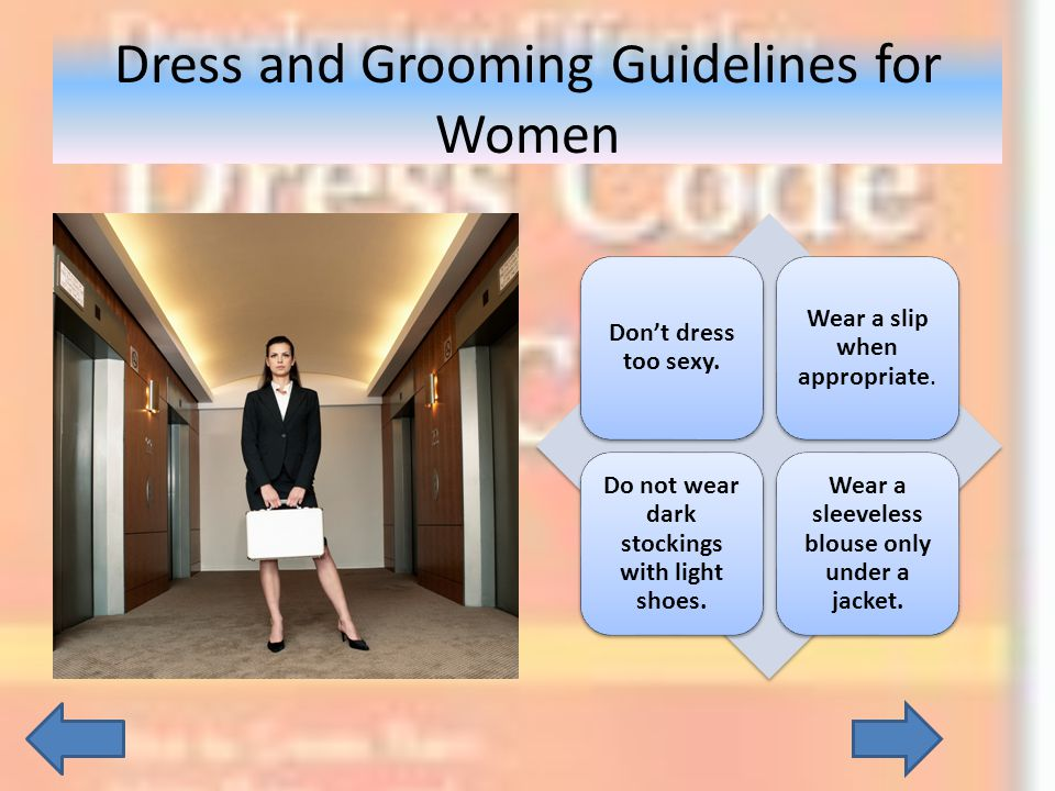 Dont dress too sexy. Wear a slip when appropriate. Do not wear dark stockings with light shoes. Wear a sleeveless blouse only under a jacket. Dress an