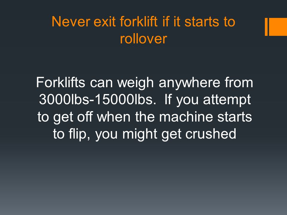 Never exit forklift if it starts to rollover Forklifts can weigh anywhere from 3000lbs-15000lbs. If you attempt to get off when the machine starts to