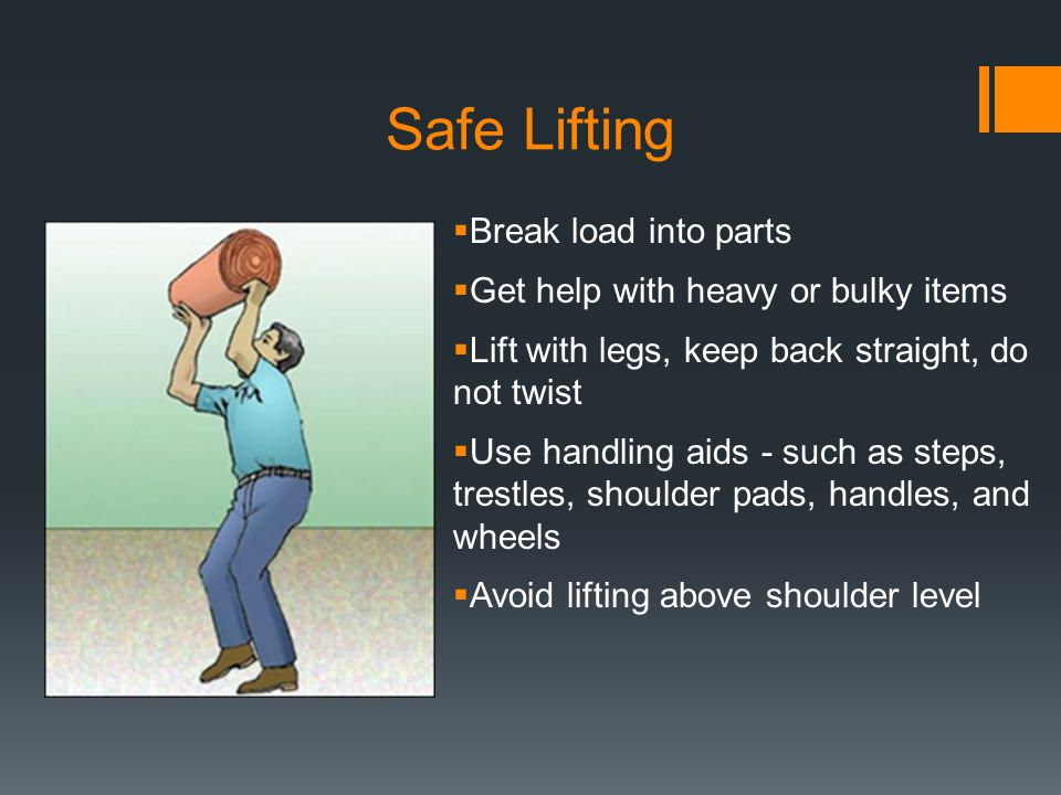 Safe Lifting Break load into parts Get help with heavy or bulky items Lift with legs, keep back straight, do not twist Use handling aids - such as ste