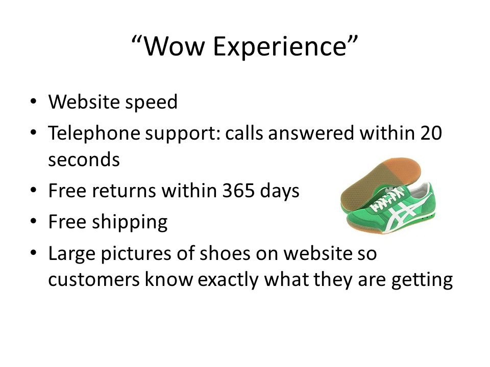 Wow Experience Website speed Telephone support: calls answered within 20 seconds Free returns within 365 days Free shipping Large pictures of shoes on