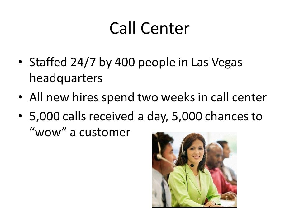 Call Center Staffed 24/7 by 400 people in Las Vegas headquarters All new hires spend two weeks in call center 5,000 calls received a day, 5,000 chance