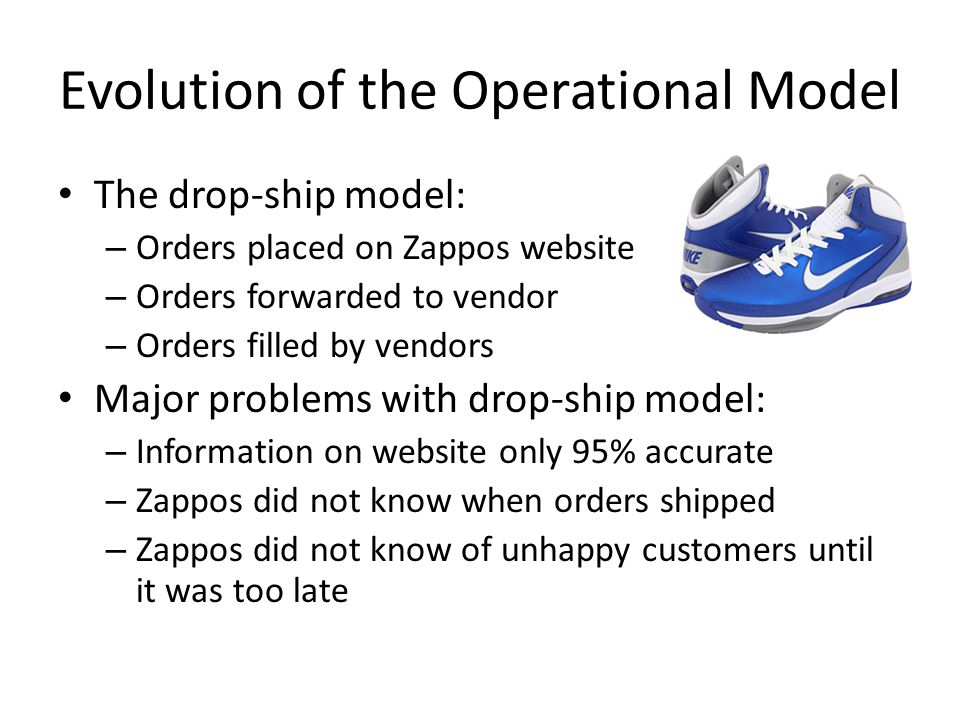 Evolution of the Operational Model The drop-ship model: – Orders placed on Zappos website – Orders forwarded to vendor – Orders filled by vendors Majo