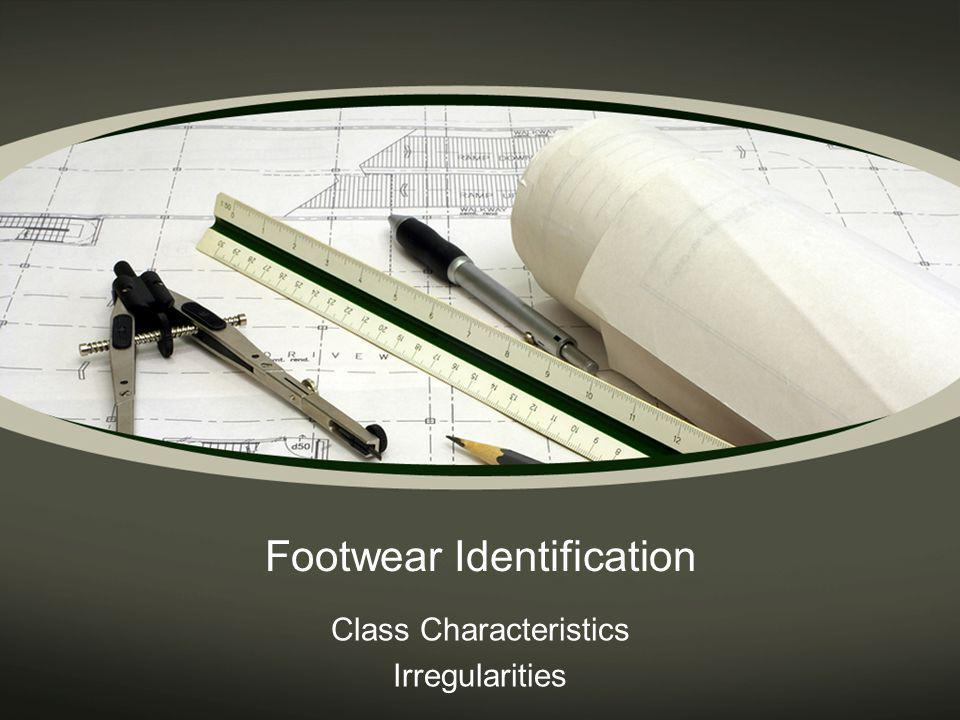 Footwear Examination To conduct a footwear examination: The examiner must be able to detect class and random or unique characteristics of the questioned footwear impression.