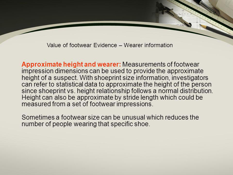 Approximate height and wearer: Measurements of footwear impression dimensions can be used to provide the approximate height of a suspect. With shoepri
