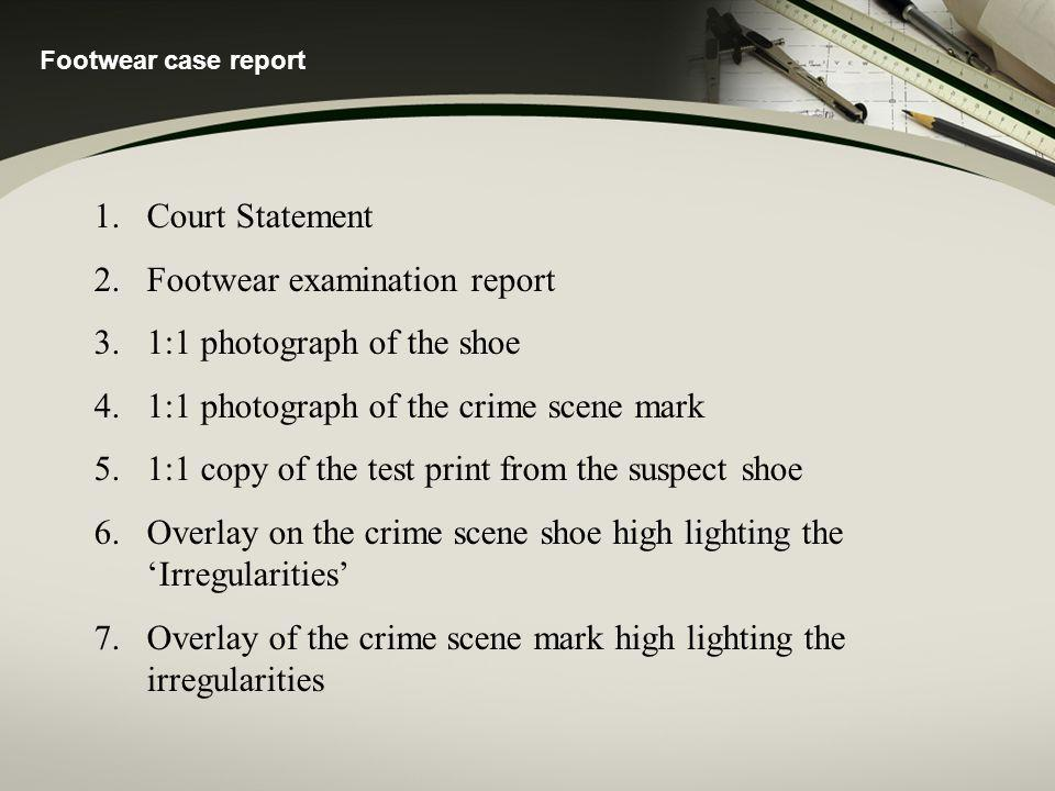 Footwear case report 1.Court Statement 2.Footwear examination report 3.1:1 photograph of the shoe 4.1:1 photograph of the crime scene mark 5.1:1 copy