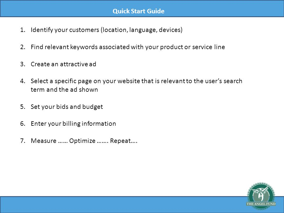 Quick Start Guide 1.Identify your customers (location, language, devices) 2.Find relevant keywords associated with your product or service line 3.Create an attractive ad 4.Select a specific page on your website that is relevant to the users search term and the ad shown 5.Set your bids and budget 6.Enter your billing information 7.Measure …… Optimize …….