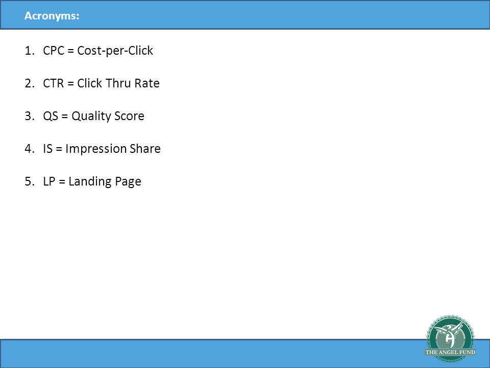 Acronyms: 1.CPC = Cost-per-Click 2.CTR = Click Thru Rate 3.QS = Quality Score 4.IS = Impression Share 5.LP = Landing Page