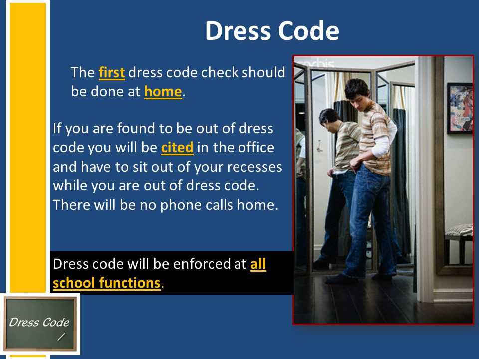 Dress Code The first dress code check should be done at home. If you are found to be out of dress code you will be cited in the office and have to sit