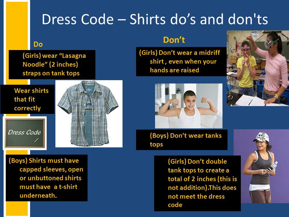 Dress Code – Shirts dos and don'ts Do Dont (Boys) Dont wear tanks tops (Girls) Dont wear a midriff shirt, even when your hands are raised (Girls) Dont