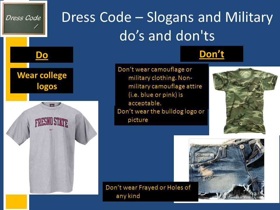 Dress Code – Slogans and Military dos and don ts Dont Dont wear professional sports logo Dont wear the bulldog logo or picture Wear college logos Do