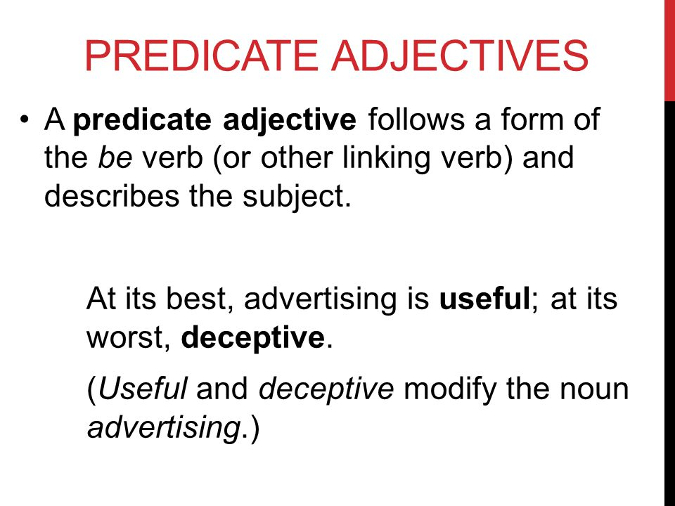 PREDICATE ADJECTIVES A predicate adjective follows a form of the be verb (or other linking verb) and describes the subject.