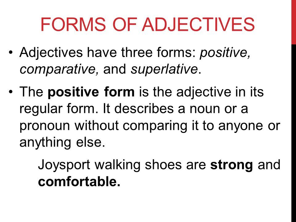 FORMS OF ADJECTIVES Adjectives have three forms: positive, comparative, and superlative.