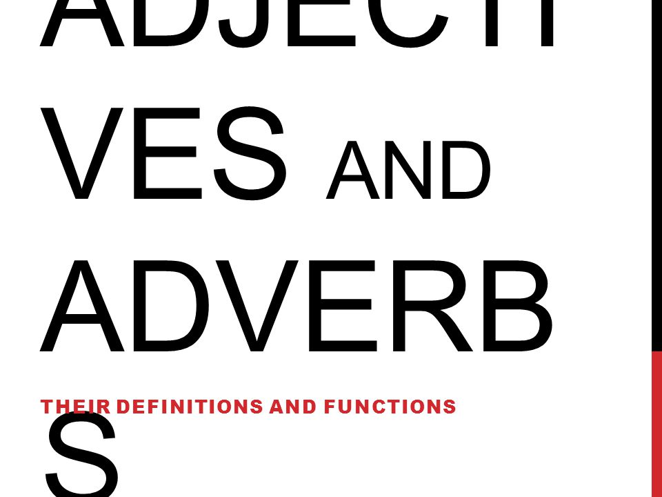 ADJECTI VES AND ADVERB S THEIR DEFINITIONS AND FUNCTIONS