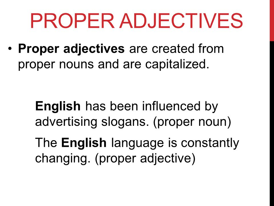 PROPER ADJECTIVES Proper adjectives are created from proper nouns and are capitalized.