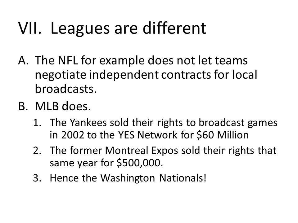 VII. Leagues are different A.The NFL for example does not let teams negotiate independent contracts for local broadcasts. B.MLB does. 1.The Yankees so