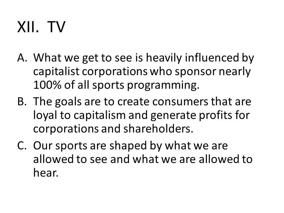 XII. TV A.What we get to see is heavily influenced by capitalist corporations who sponsor nearly 100% of all sports programming. B.The goals are to cr