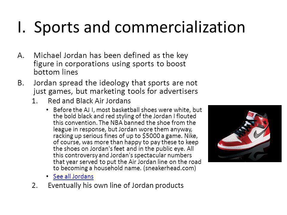 I. Sports and commercialization A.Michael Jordan has been defined as the key figure in corporations using sports to boost bottom lines B.Jordan spread