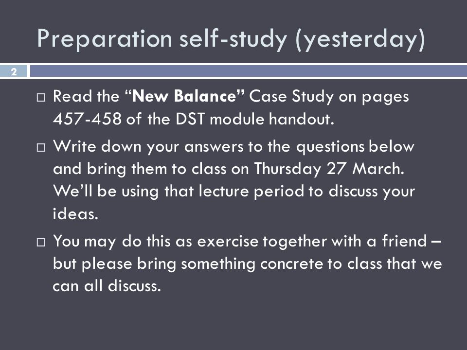 Preparation self-study (yesterday) 2 Read the New Balance Case Study on pages 457-458 of the DST module handout. Write down your answers to the questi