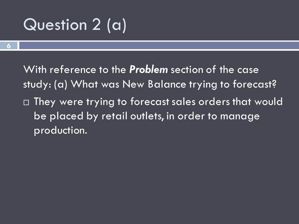 Question 2 (a) 6 With reference to the Problem section of the case study: (a) What was New Balance trying to forecast? They were trying to forecast sa
