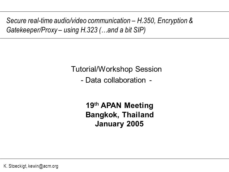K. Stoeckigt, kewin@acm.org Secure real-time audio/video communication – H.350, Encryption & Gatekeeper/Proxy – using H.323 (…and a bit SIP) Tutorial/