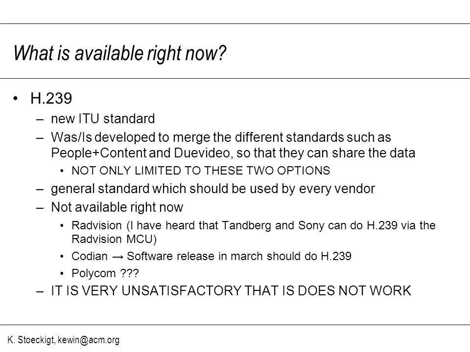 K. Stoeckigt, kewin@acm.org What is available right now? H.239 –new ITU standard –Was/Is developed to merge the different standards such as People+Con