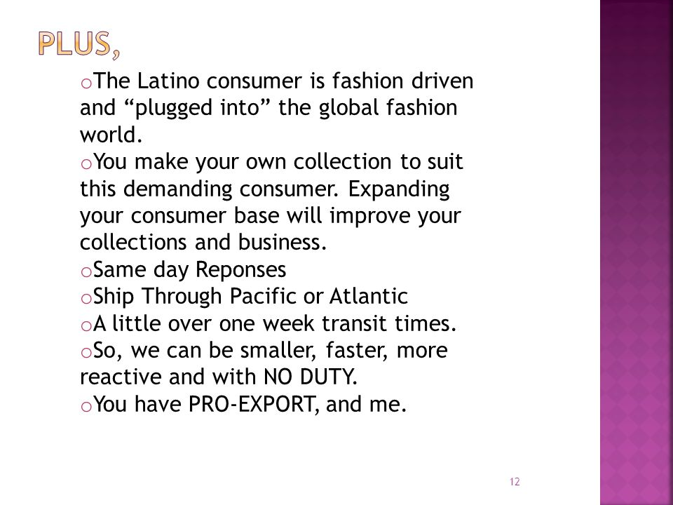 12 o The Latino consumer is fashion driven and plugged into the global fashion world. o You make your own collection to suit this demanding consumer.