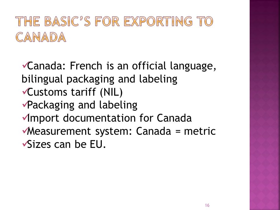 16 Canada: French is an official language, bilingual packaging and labeling Customs tariff (NIL) Packaging and labeling Import documentation for Canad