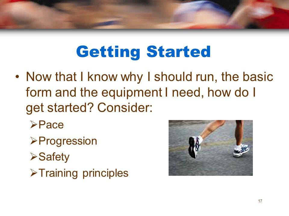 Getting Started Now that I know why I should run, the basic form and the equipment I need, how do I get started? Consider: Pace Progression Safety Tra