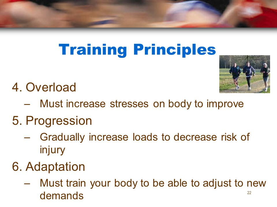Training Principles 4. Overload –Must increase stresses on body to improve 5. Progression –Gradually increase loads to decrease risk of injury 6. Adap