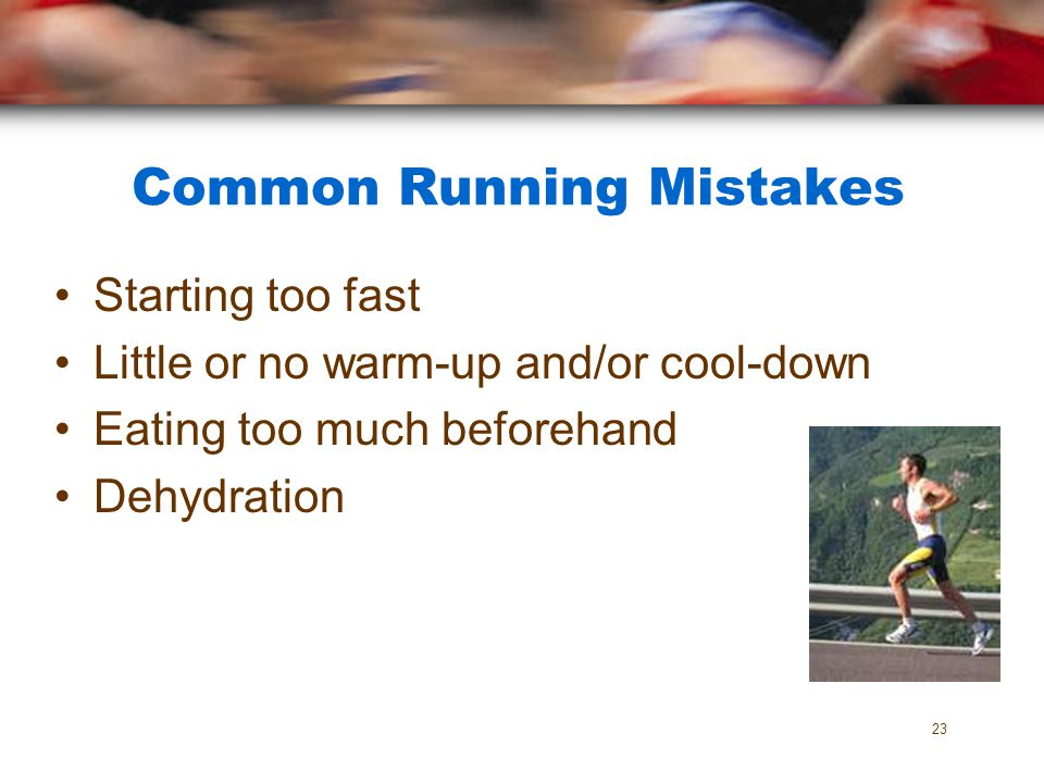 Common Running Mistakes Starting too fast Little or no warm-up and/or cool-down Eating too much beforehand Dehydration 23