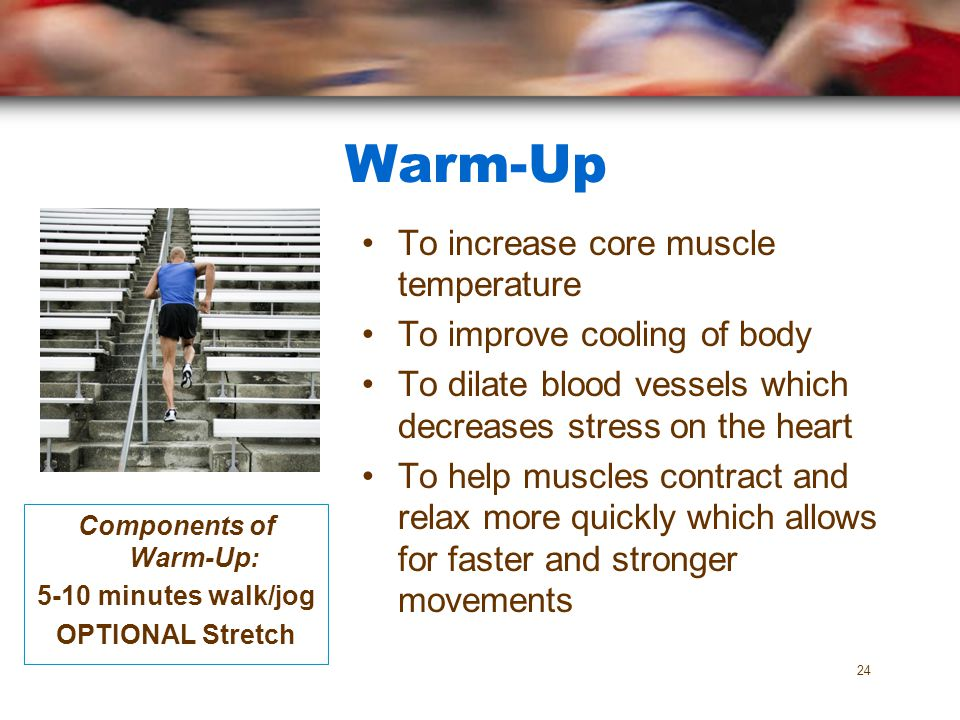 Warm-Up To increase core muscle temperature To improve cooling of body To dilate blood vessels which decreases stress on the heart To help muscles con