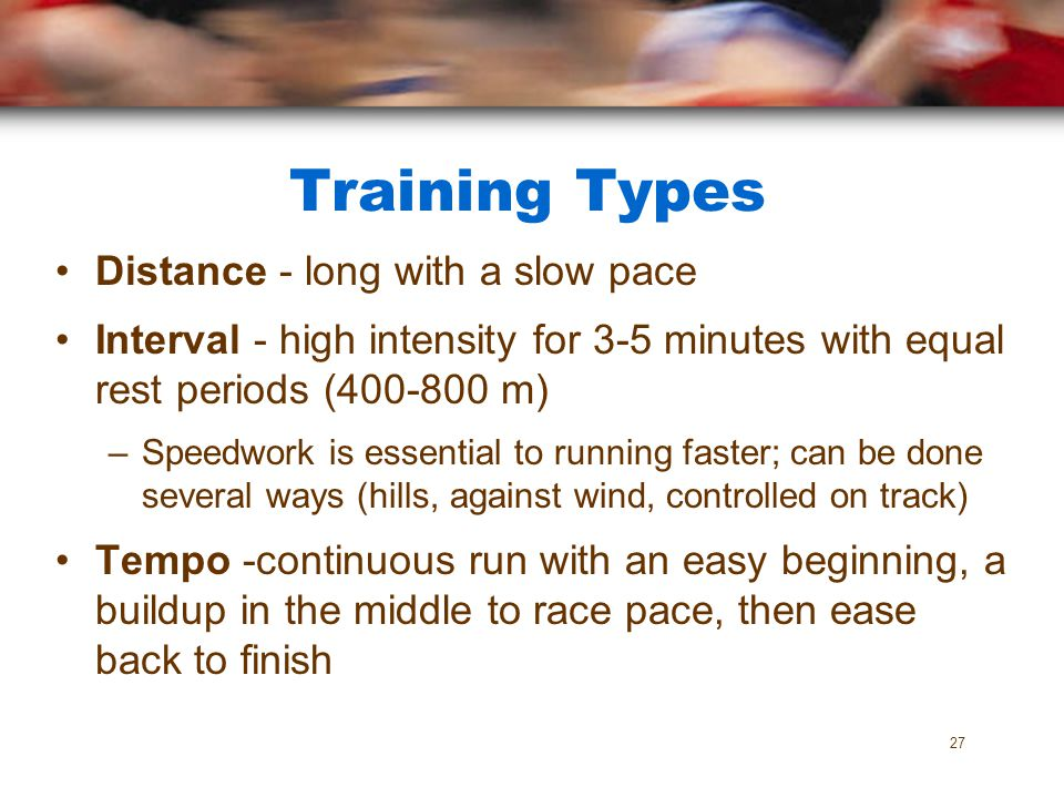 Training Types Distance - long with a slow pace Interval - high intensity for 3-5 minutes with equal rest periods (400-800 m) –Speedwork is essential