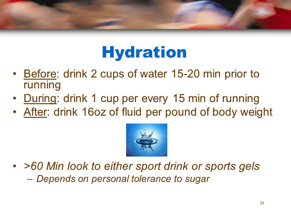 Hydration Before: drink 2 cups of water 15-20 min prior to running During: drink 1 cup per every 15 min of running After: drink 16oz of fluid per poun