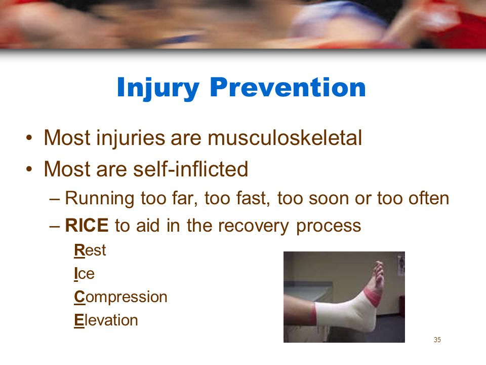 Injury Prevention Most injuries are musculoskeletal Most are self-inflicted –Running too far, too fast, too soon or too often –RICE to aid in the reco