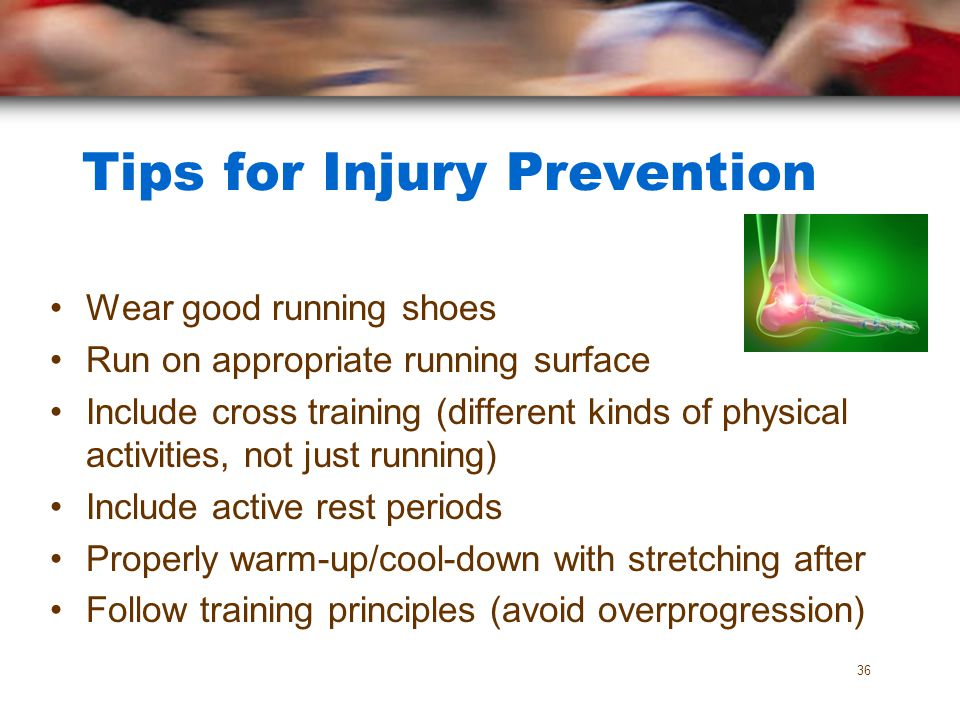 Tips for Injury Prevention Wear good running shoes Run on appropriate running surface Include cross training (different kinds of physical activities,