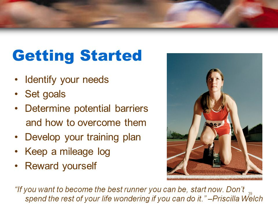 Getting Started Identify your needs Set goals Determine potential barriers and how to overcome them Develop your training plan Keep a mileage log Rewa