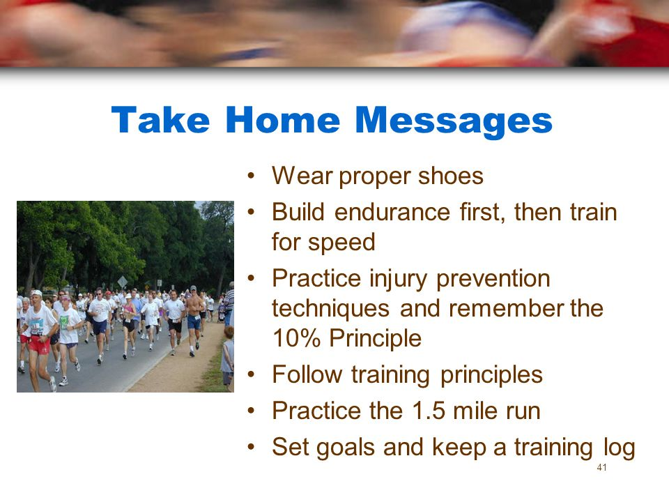 Take Home Messages Wear proper shoes Build endurance first, then train for speed Practice injury prevention techniques and remember the 10% Principle