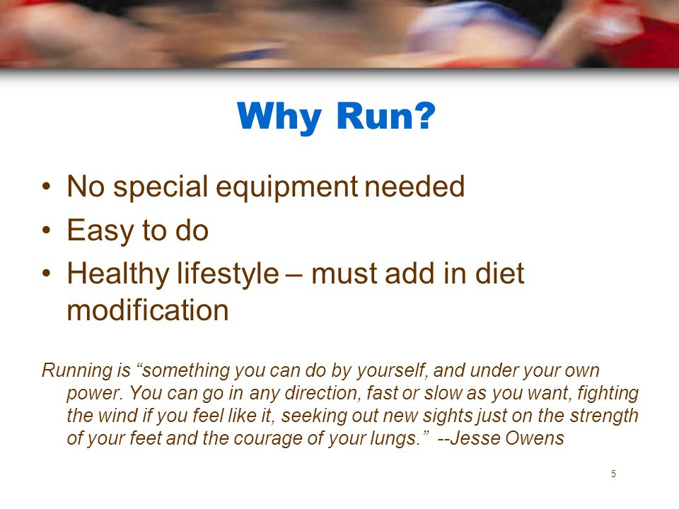 Why Run? No special equipment needed Easy to do Healthy lifestyle – must add in diet modification Running is something you can do by yourself, and und