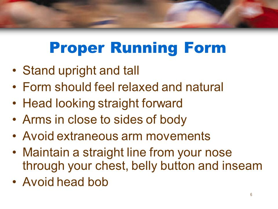 Proper Running Form Stand upright and tall Form should feel relaxed and natural Head looking straight forward Arms in close to sides of body Avoid ext