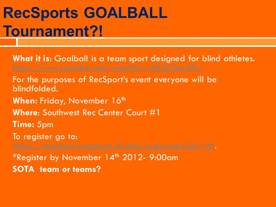RecSports GOALBALL Tournament?! What it is: Goalball is a team sport designed for blind athletes. http://www.youtube.com/watch?v=-MLbC3er2Fc/ http://w