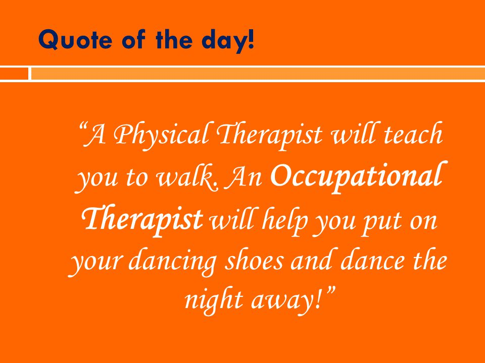 Quote of the day! A Physical Therapist will teach you to walk. An Occupational Therapist will help you put on your dancing shoes and dance the night a