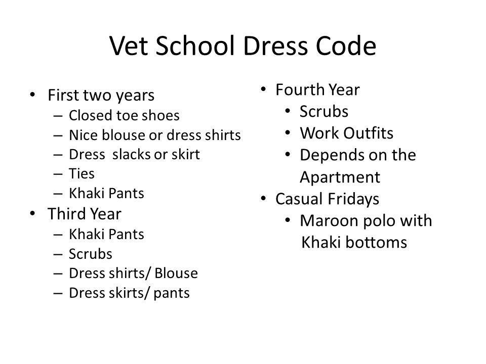 Vet School Dress Code First two years – Closed toe shoes – Nice blouse or dress shirts – Dress slacks or skirt – Ties – Khaki Pants Third Year – Khaki Pants – Scrubs – Dress shirts/ Blouse – Dress skirts/ pants Fourth Year Scrubs Work Outfits Depends on the Apartment Casual Fridays Maroon polo with Khaki bottoms