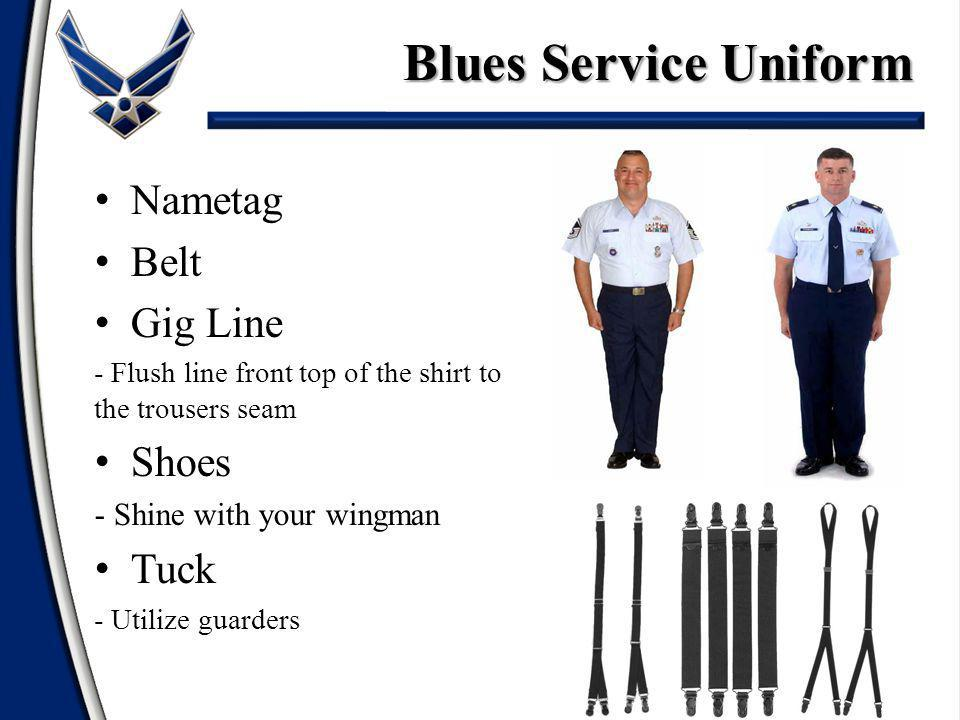 Blues Service Uniform Nametag Belt Gig Line - Flush line front top of the shirt to the trousers seam Shoes - Shine with your wingman Tuck - Utilize guarders