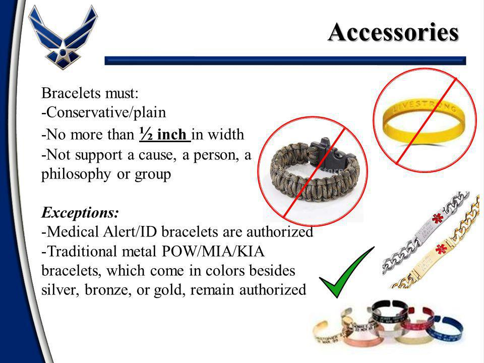 Accessories Bracelets must: -Conservative/plain -No more than ½ inch in width -Not support a cause, a person, a philosophy or group Exceptions: -Medical Alert/ID bracelets are authorized -Traditional metal POW/MIA/KIA bracelets, which come in colors besides silver, bronze, or gold, remain authorized