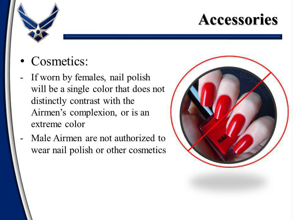 Cosmetics: -If worn by females, nail polish will be a single color that does not distinctly contrast with the Airmens complexion, or is an extreme color -Male Airmen are not authorized to wear nail polish or other cosmetics Accessories