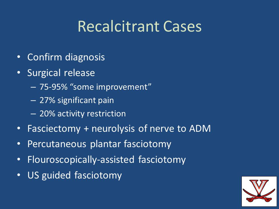 Recalcitrant Cases Confirm diagnosis Surgical release – 75-95% some improvement – 27% significant pain – 20% activity restriction Fasciectomy + neurol