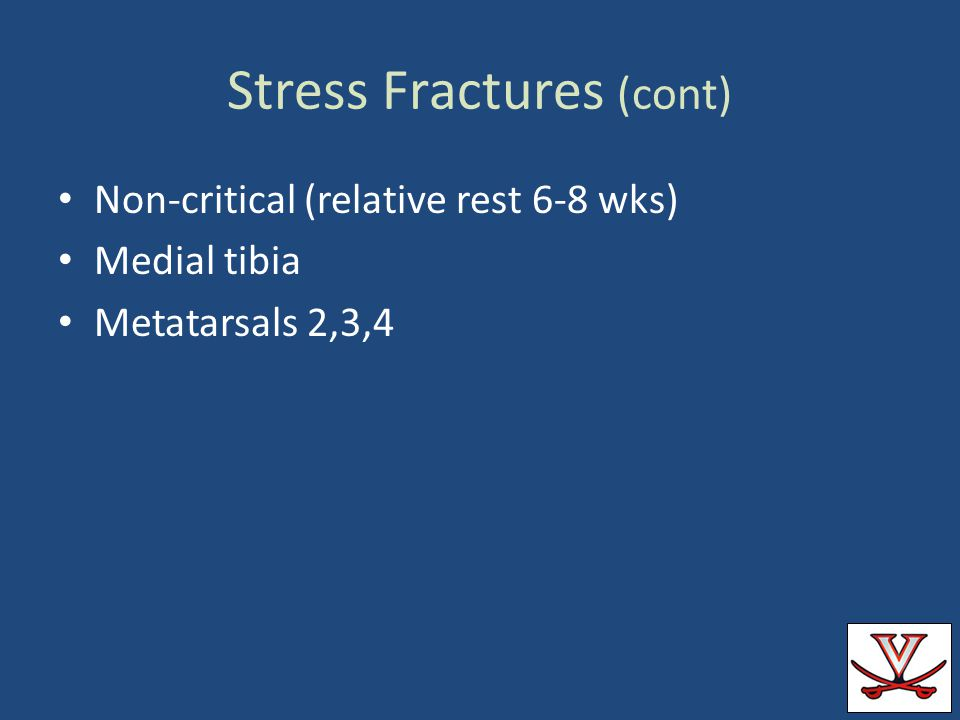 Stress Fractures (cont) Non-critical (relative rest 6-8 wks) Medial tibia Metatarsals 2,3,4